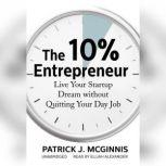 The 10% Entrepreneur Live Your Startup Dream without Quitting Your Day Job, Patrick J. McGinnis