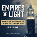 Empires of Light Edison, Tesla, Westinghouse, and the Race to Electrify the World, Jill Jonnes