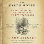 The Earth Moved On the Remarkable Achievements of Earthworms, Amy Stewart