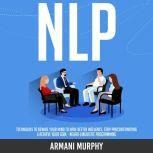 NLP Techniques to Rewire Your Mind to Have Better Influence, Stop Procrastinating & Achieve Your Goal - Neuro-Linguistic Programming, Armani Murphy