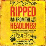 Ripped from the Headlines! The Shocking True Stories Behind the Movies' Most Memorable Crimes, Harold Schechter
