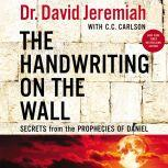 The Handwriting on the Wall Secrets from the Prophecies of Daniel, Dr.  David Jeremiah