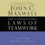 The 17 Indisputable Laws of Teamwork Embrace Them and Empower Your Team, John C. Maxwell