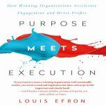 Purpose Meets Execution How Winning Organizations Accelerate Engagement and Drive Profits, Louis Efron