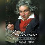Beethoven Anguish and Triumph, Jan Swafford