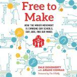 Free to Make How the Maker Movement is Changing Our Schools, Our Jobs, and Our Minds, Dale Dougherty
