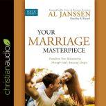 Your Marriage Masterpiece Transform Your Relationship Through God's Amazing Design, Al Janssen