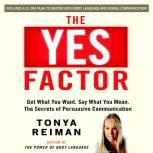 The YES Factor Get What You Want. Say What You Mean. The Secrets of Persuasive Communication, Tonya Reiman