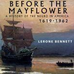 Before the Mayflower: A History of the Negro in America, 1619-1962, Lerone Bennett