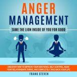 Anger Management Tame the lion inside of you for good,Discover how to improve your emotional self control,make your relationships thrive  and completely take back your life , Frank Steven