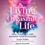 Living An Orgasmic Life Heal Yourself and Awaken Your Pleasure, Xanet Pailet