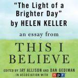"The Light of a Brighter Day A ""This I Believe"" Essay, Helen Keller"