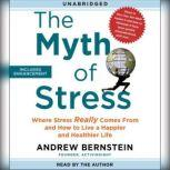 The Myth of Stress Where Stress Really Comes From and How to Live a Happier and Healthier Life, Andrew Bernstein