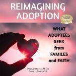 Reimagining Adoption: What Adoptees Seek from Families and Faith , Sally Ankerfelt