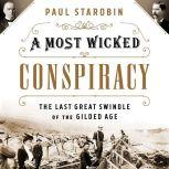 A Most Wicked Conspiracy The Last Great Swindle of the Gilded Age, Paul Starobin