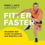 Fitter Faster The Smart Way to Get in Shape in Just Minutes a Day, Robert J. Davis