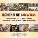 History of the Barbarians A Captivating Guide to the Celts, Vandals, Gallic Wars, Sarmatians and Scythians, Goths, Attila the Hun, and Anglo-Saxons, Captivating History