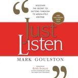Just Listen Discover the Secret to Getting Through to Absolutely Anyone, Mark Goulston