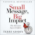 Small Message, Big Impact The Elevator Speech Effect, Terri L. Sjodin