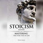 Stoicism: Mastery - Mastering The Stoic Way of Life , Ryan James