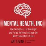 Mental Health, Inc. How Corruption, Lax Oversight, and Failed Reforms Endanger Our Most Vulnerable Citizens, Art Levine
