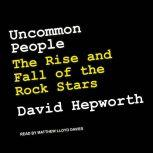 Uncommon People The Rise and Fall of The Rock Stars, David Hepworth
