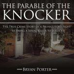 The Parable of the Knocker The True Crime Story of a Prosecutor's Fight to Bring a Serial Killer to Justice, Bryan Porter