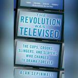 The Revolution Was Televised The Cops, Crooks, Slingers, and Slayers Who Changed TV Drama Forever, Alan Sepinwall