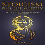 Stoicism Full Life Mastery Mastering The Stoic Way of Living and Emotions, Jason Gale