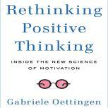 Rethinking Positive Thinking Inside the New Science of Motivation, Gabriele Oettingen