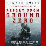 Report from Ground Zero The Story of the Rescue Efforts at the World Trade Center, Dennis Smith
