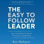 The Easy to Follow Leader Your Simplified Guide to Thriving in Leadership, Kris Mailepors
