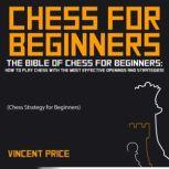 CHESS FOR BEGINNERS The Bible of Chess for Beginners: How to Play Chess with The Most Effective Openings and Strategies! (Chess Strategy for Beginners), Vincent Price