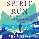 Spirit Run A 6000-Mile Marathon Through North America's Stolen Land, Noe Alvarez