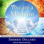 You Are a Medium Discover Your Natural Abilities to Communicate with the Other Side, Sherrie Dillard
