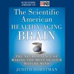 The Scientific American Healthy Aging Brain The Neuroscience of Making the Most of Your Mature Mind, Judith Horstman