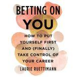 Betting on You How to Put Yourself First and (Finally) Take Control of Your Career, Laurie Ruettimann