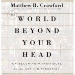 The World Beyond Your Head On Becoming an Individual in an Age of Distraction, Matthew B. Crawford