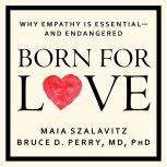 Born for Love Why Empathy Is Essential--and Endangered, Bruce D. Perry