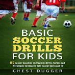 Basic Soccer Drills for Kids: 150 Soccer Coaching and Training Drills, Tactics and Strategies to Improve Kids Soccer Skills and IQ, Chest Dugger