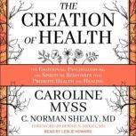 The Creation of Health The Emotional, Psychological, and Spiritual Responses That Promote Health and Healing, PhD Myss