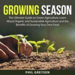 Growing Season: The Ultimate Guide on Green Agriculture, Learn About Organic and Sustainable Agriculture and the Benefits of Growing Your Own Food, Phil Greysen