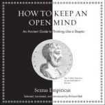 How to Keep an Open Mind An Ancient Guide to Thinking Like a Skeptic, Sextus Empiricus