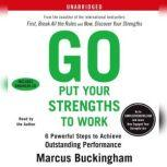 Go Put Your Strengths to Work 6 Powerful Steps to Achieve Outstanding Performance, Marcus Buckingham