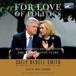 For Love of Politics Bill and Hillary Clinton: The White House Years, Sally Bedell Smith