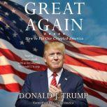 Great Again How to Fix Our Crippled America, Donald J. Trump