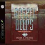 Gospel Deeps Reveling in the Excellencies of Jesus, Jared C. Wilson