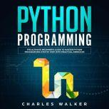 Python Programming: The Ultimate Beginner's Guide to Master Python Programming Step by Step with Practical Exercices, Charles Walker