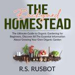 The Backyard Homestead: The Ultimate Guide to Organic Gardening for Beginners, Discover All The Essential Information About Growing Your Own Organic Garden, R.S. Rusbot