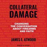 Collateral Damage Changing the Conversation about Firearms and Faith, James E. Atwood
